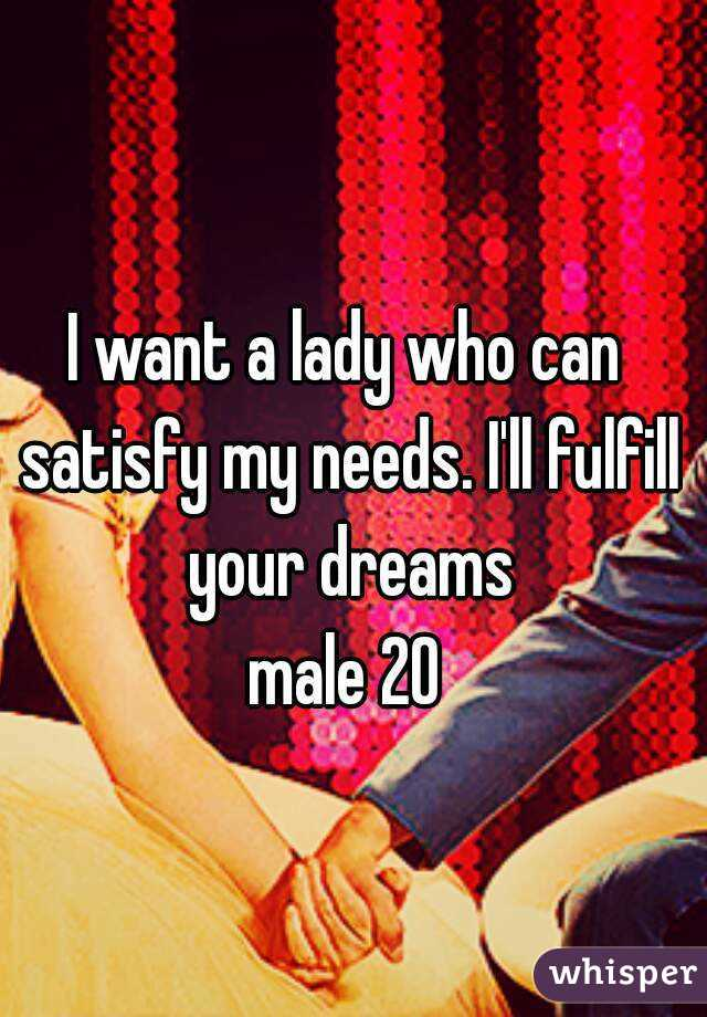 I want a lady who can satisfy my needs. I'll fulfill your dreams  male 20