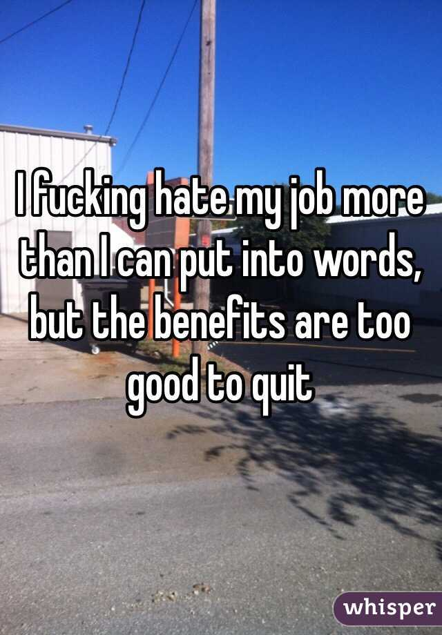 I fucking hate my job more than I can put into words, but the benefits are too good to quit