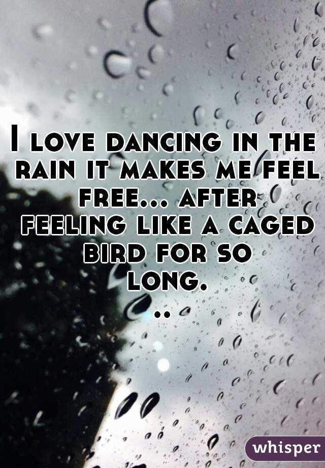I love dancing in the rain it makes me feel free... after feeling like a caged bird for so long...