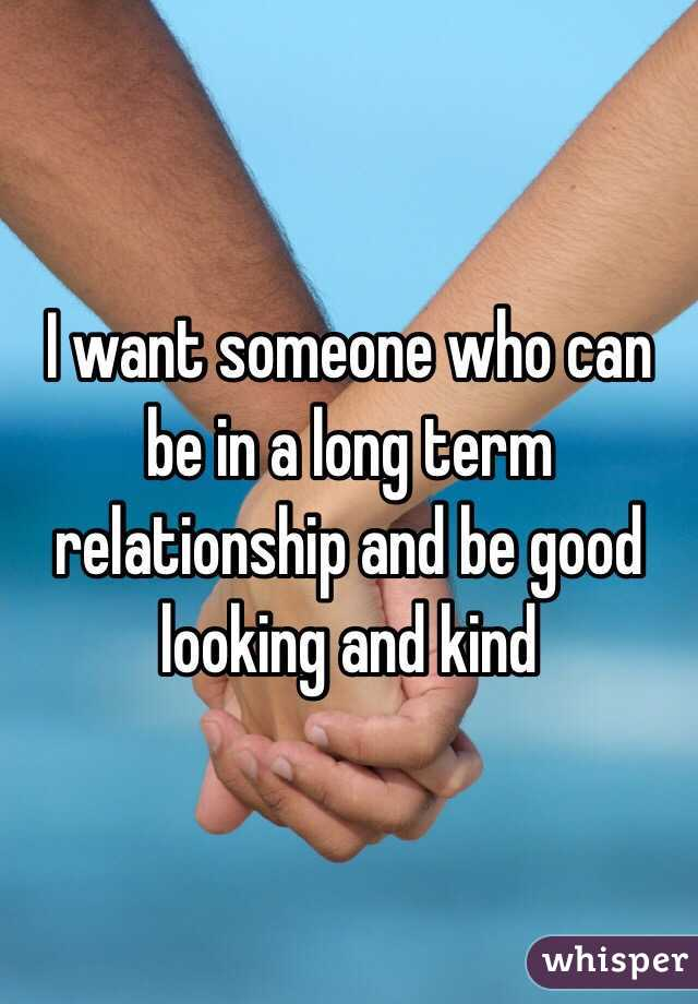 I want someone who can be in a long term relationship and be good looking and kind