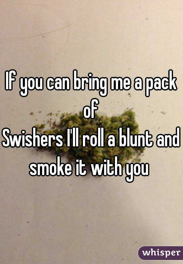 If you can bring me a pack of  Swishers I'll roll a blunt and smoke it with you