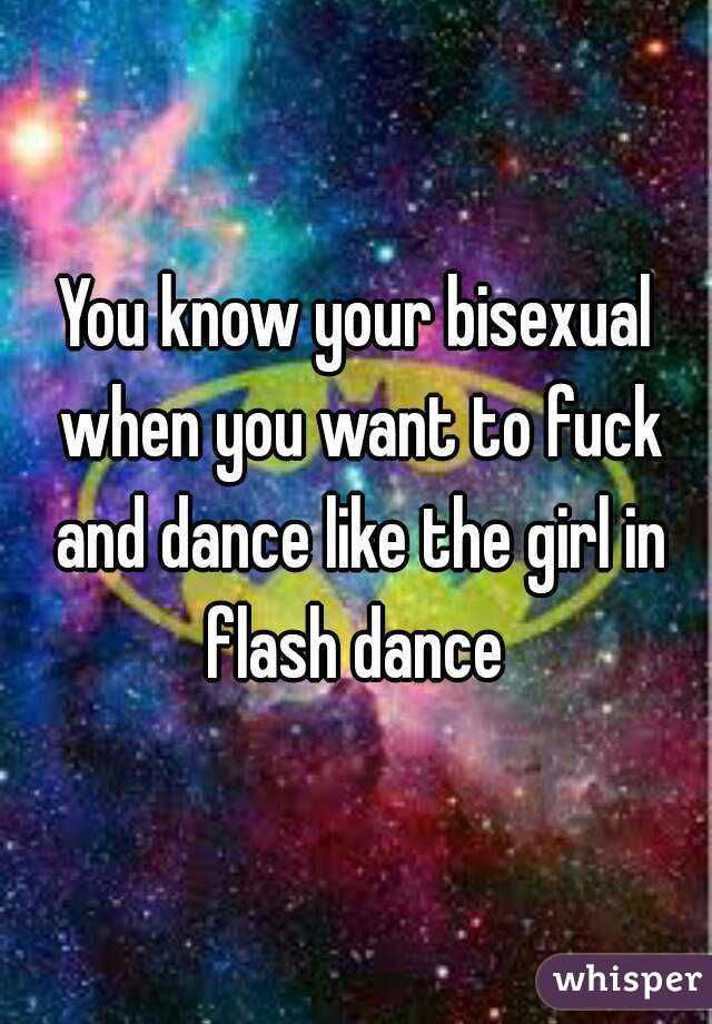 You know your bisexual when you want to fuck and dance like the girl in flash dance