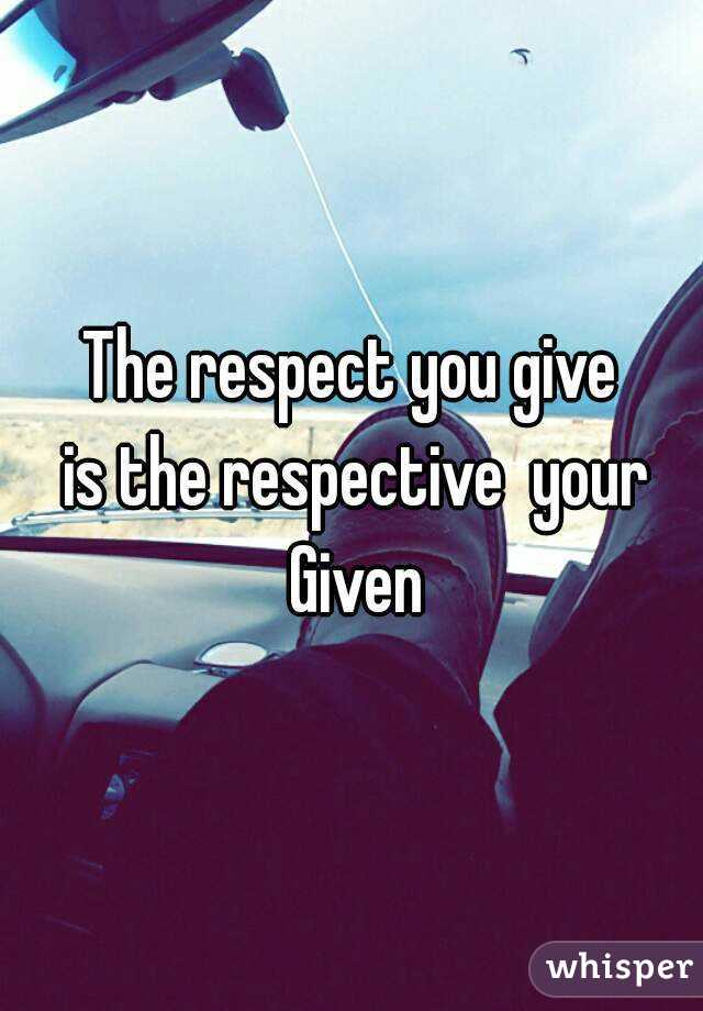 The respect you give  is the respective  your Given