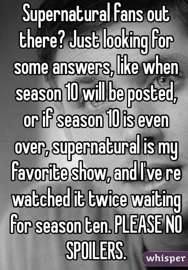 Supernatural fans out there? Just looking for some answers, like when season 10 will be posted, or if season 10 is even over, supernatural is my favorite show, and I've re watched it twice waiting for season ten. PLEASE NO SPOILERS.