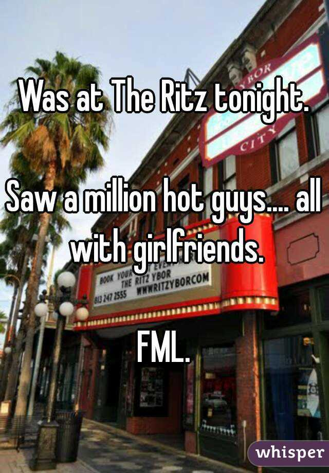 Was at The Ritz tonight.  Saw a million hot guys.... all with girlfriends.  FML.