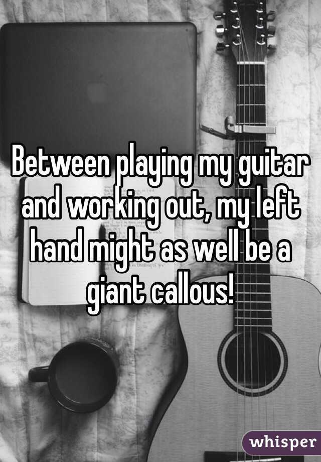 Between playing my guitar and working out, my left hand might as well be a giant callous!