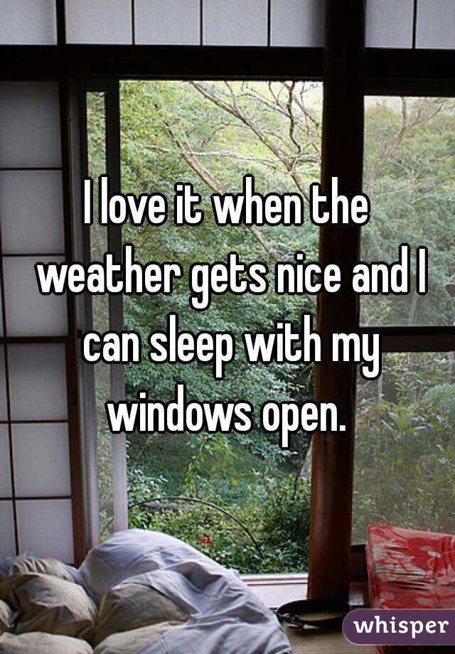 I love it when the weather gets nice and I can sleep with my windows open.