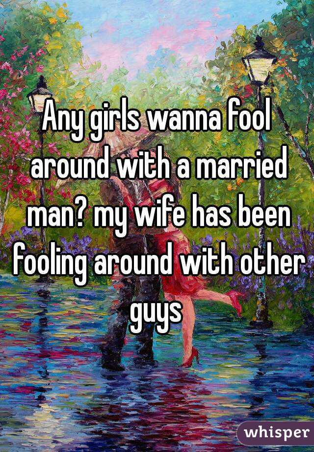 Any girls wanna fool around with a married man? my wife has been fooling around with other guys