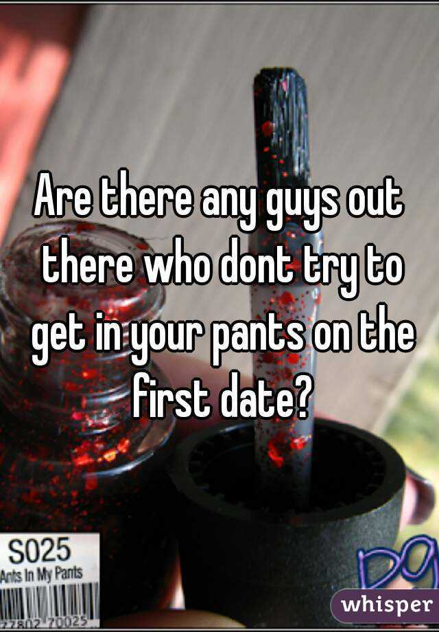 Are there any guys out there who dont try to get in your pants on the first date?