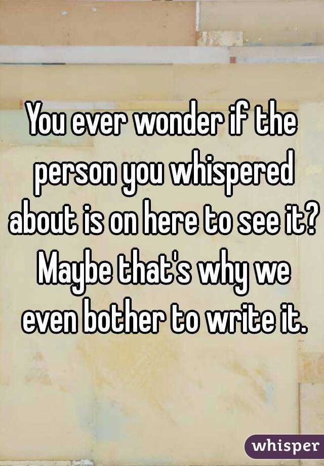 You ever wonder if the person you whispered about is on here to see it? Maybe that's why we even bother to write it.