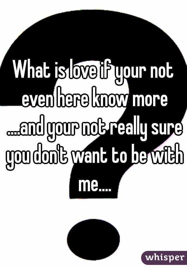 What is love if your not even here know more ....and your not really sure you don't want to be with me....