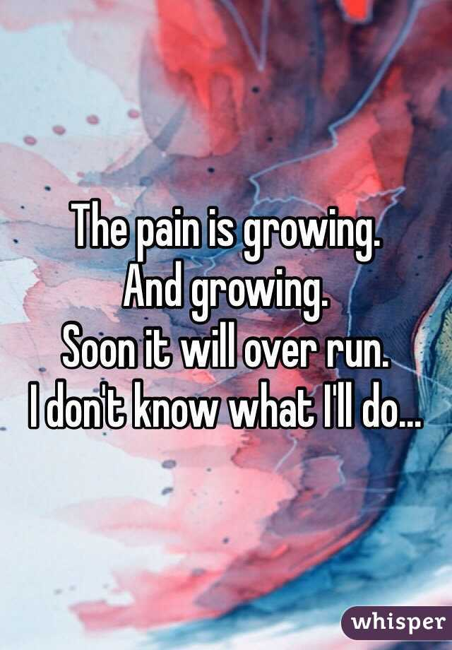 The pain is growing. And growing. Soon it will over run. I don't know what I'll do...