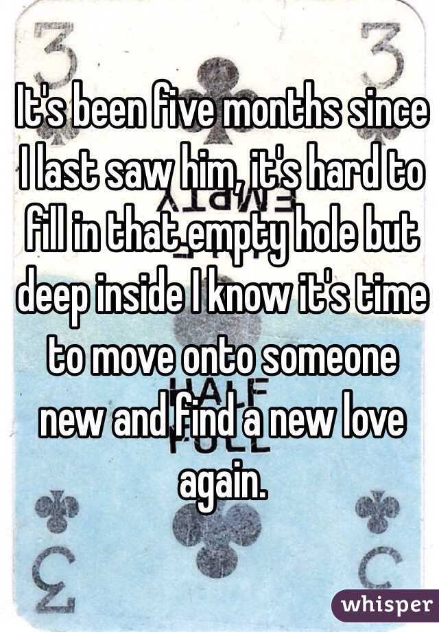 It's been five months since I last saw him, it's hard to fill in that empty hole but deep inside I know it's time to move onto someone new and find a new love again.