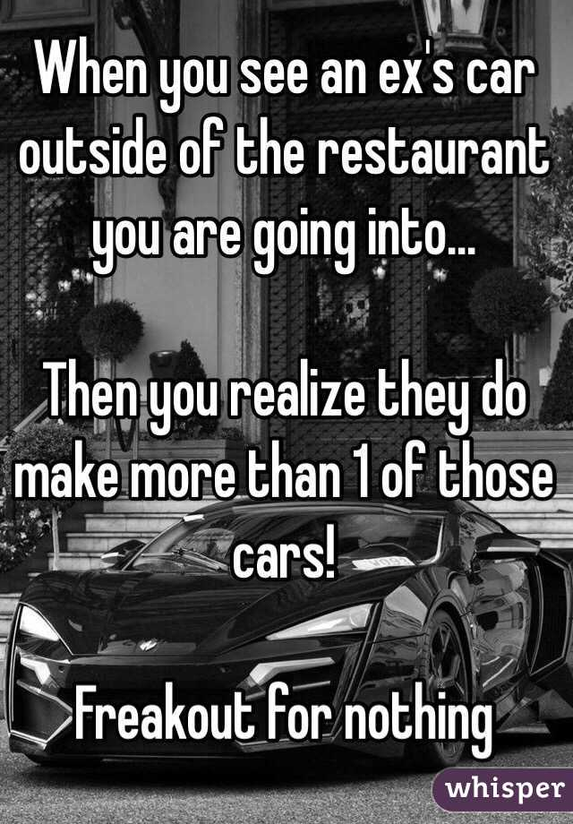 When you see an ex's car outside of the restaurant you are going into...  Then you realize they do make more than 1 of those cars!   Freakout for nothing