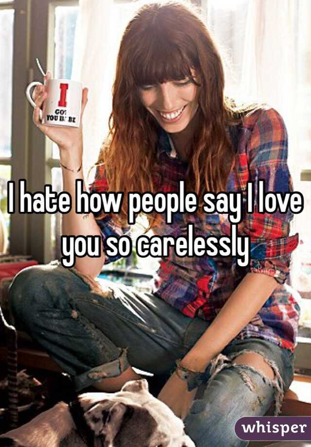 I hate how people say I love you so carelessly