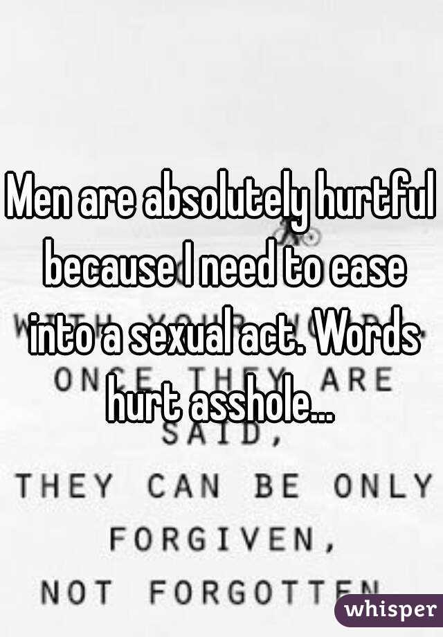Men are absolutely hurtful because I need to ease into a sexual act. Words hurt asshole...