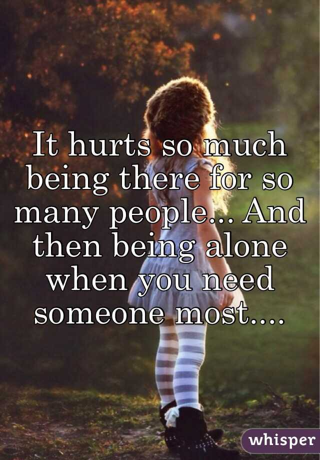 It hurts so much being there for so many people... And then being alone when you need someone most....