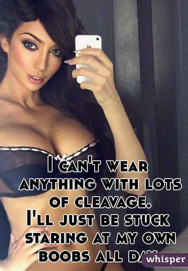 I can't wear anything with lots of cleavage. I'll just be stuck staring at my own boobs all day.