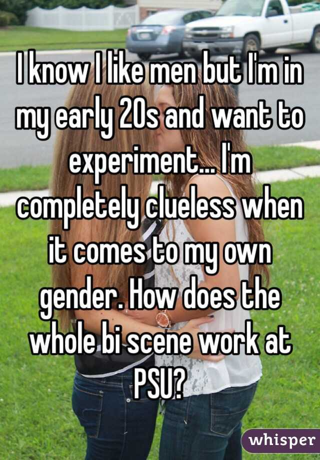 I know I like men but I'm in my early 20s and want to experiment... I'm completely clueless when it comes to my own gender. How does the whole bi scene work at PSU?