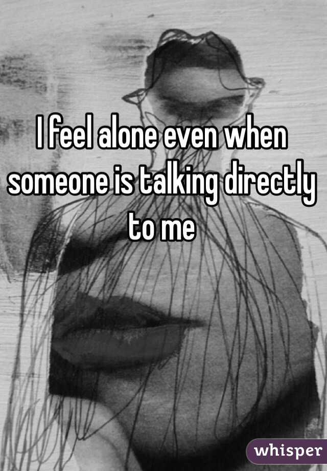 I feel alone even when someone is talking directly to me