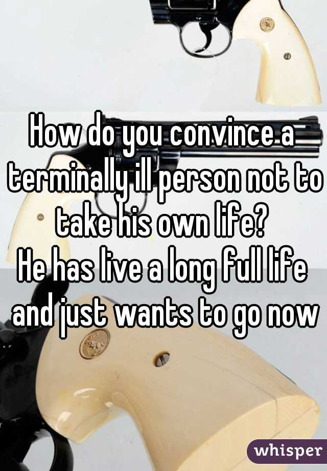 How do you convince a terminally ill person not to take his own life?  He has live a long full life and just wants to go now