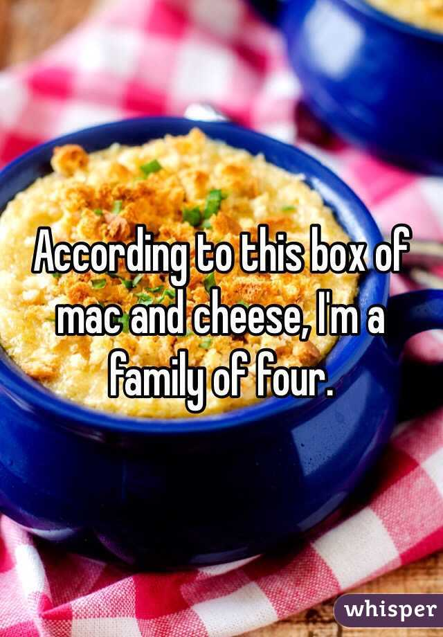 According to this box of mac and cheese, I'm a family of four.