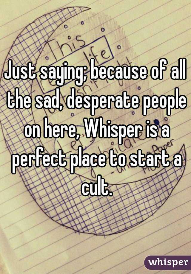 Just saying; because of all the sad, desperate people on here, Whisper is a perfect place to start a cult.