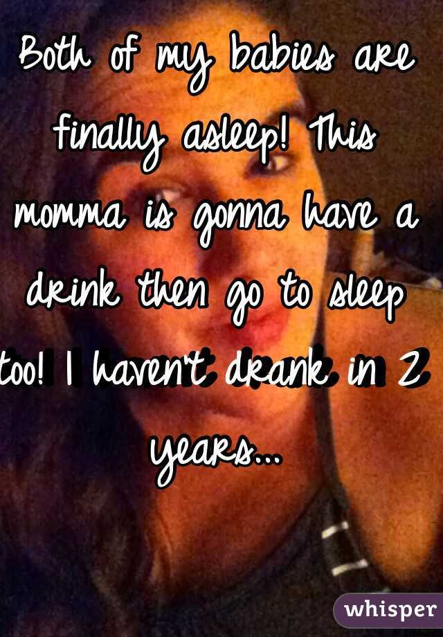 Both of my babies are finally asleep! This momma is gonna have a drink then go to sleep too! I haven't drank in 2 years...
