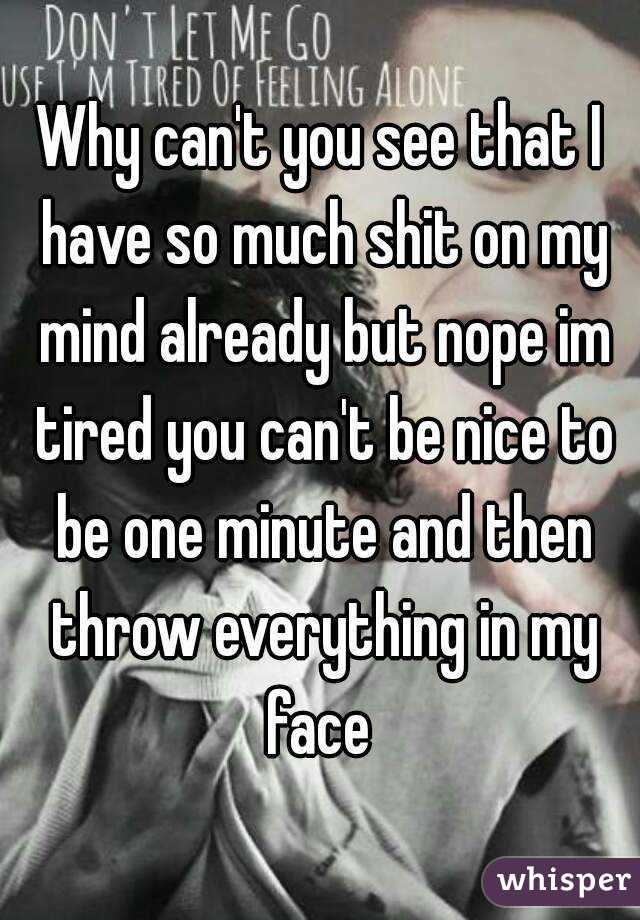 Why can't you see that I have so much shit on my mind already but nope im tired you can't be nice to be one minute and then throw everything in my face
