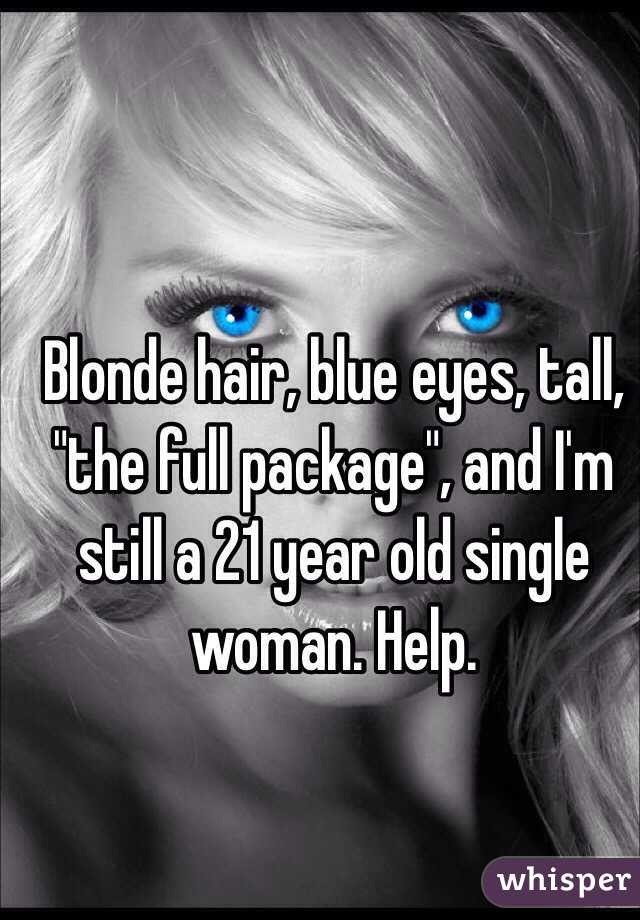 """Blonde hair, blue eyes, tall, """"the full package"""", and I'm still a 21 year old single woman. Help."""