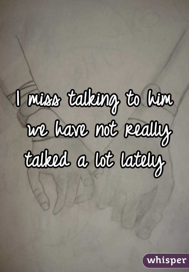 I miss talking to him we have not really talked a lot lately
