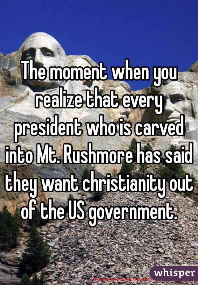 The moment when you realize that every president who is carved into Mt. Rushmore has said they want christianity out of the US government.