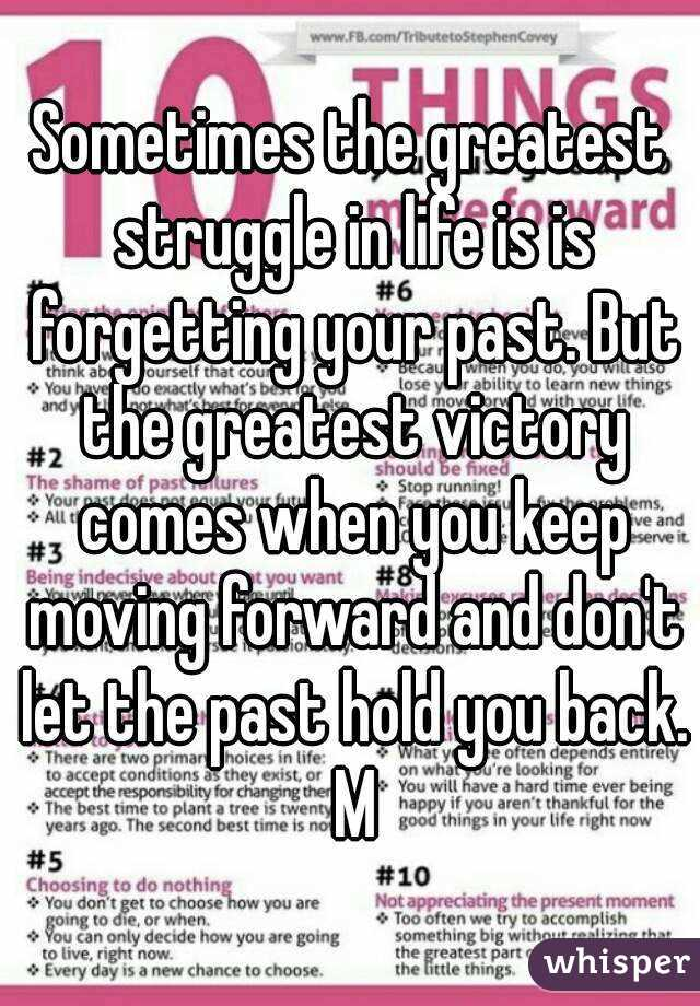 Sometimes the greatest struggle in life is is forgetting your past. But the greatest victory comes when you keep moving forward and don't let the past hold you back. M