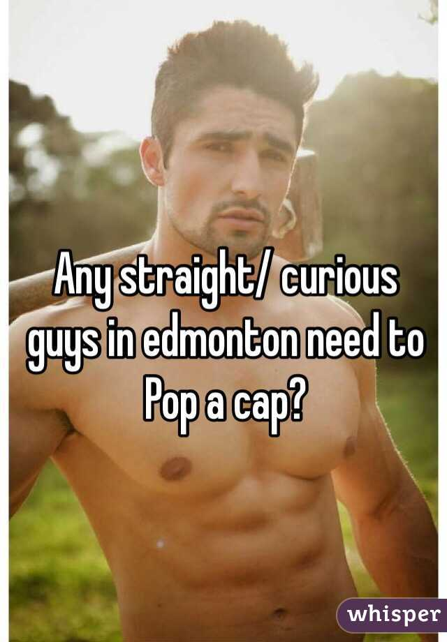 Any straight/ curious guys in edmonton need to Pop a cap?