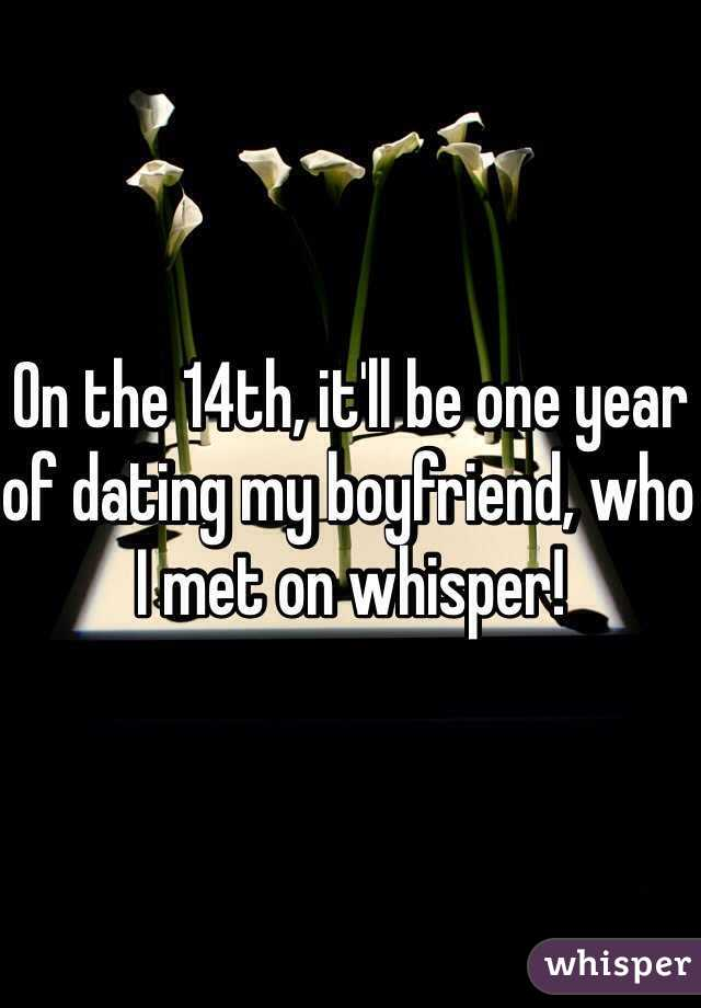 On the 14th, it'll be one year of dating my boyfriend, who I met on whisper!