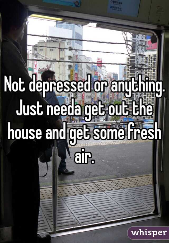 Not depressed or anything. Just needa get out the house and get some fresh air.