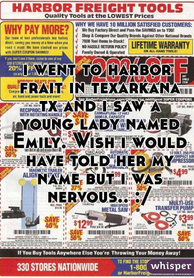 i went to harbor frait in texarkana tx and i saw a young lady named Emily. Wish i would have told her my name but i was nervous.. :/