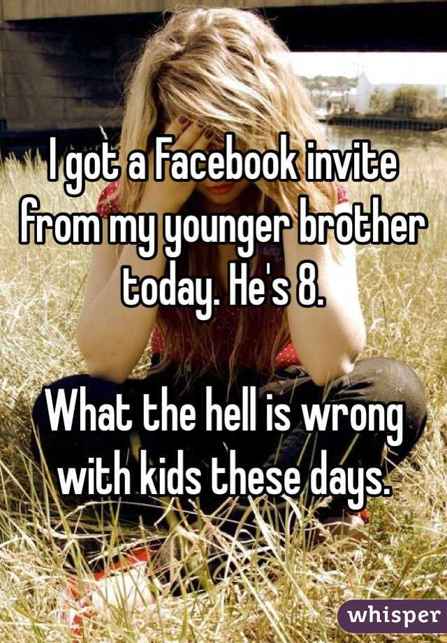 I got a Facebook invite from my younger brother today. He's 8.  What the hell is wrong with kids these days.