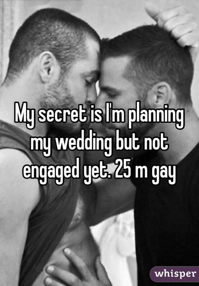 My secret is I'm planning my wedding but not engaged yet. 25 m gay