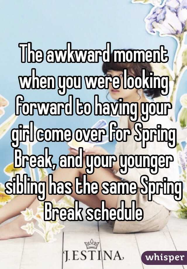 The awkward moment when you were looking forward to having your girl come over for Spring Break, and your younger sibling has the same Spring Break schedule