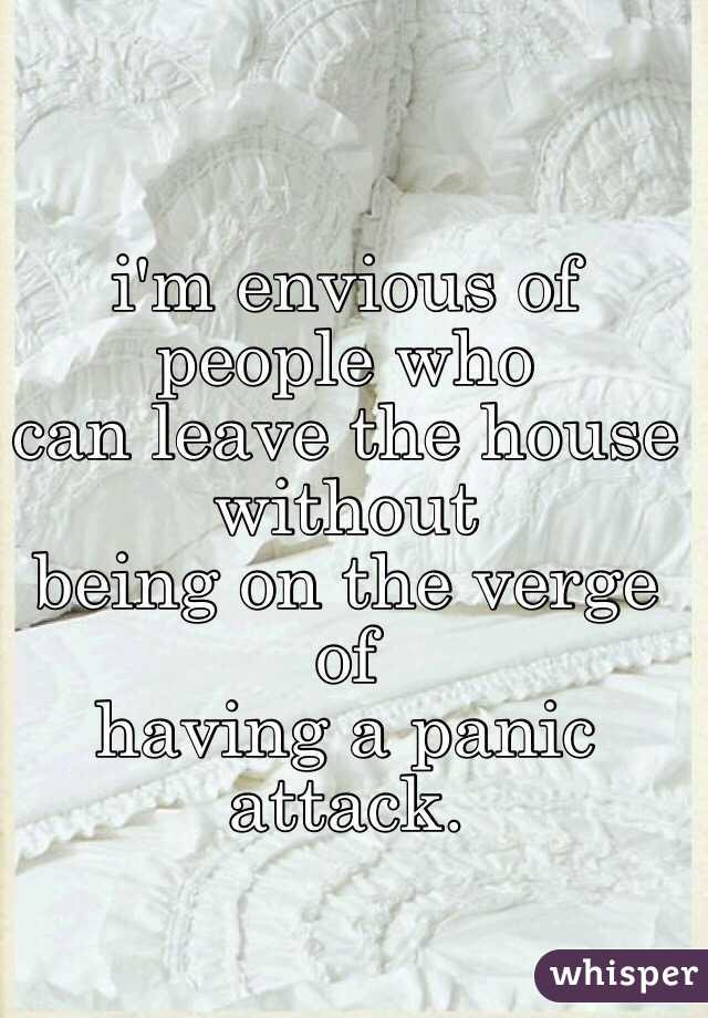 i'm envious of people who  can leave the house without being on the verge of having a panic attack.