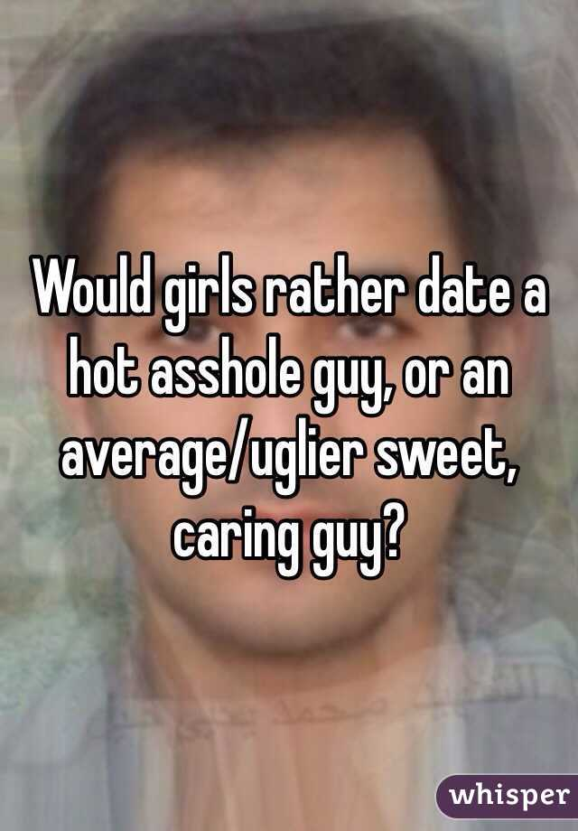 Would girls rather date a hot asshole guy, or an average/uglier sweet, caring guy?