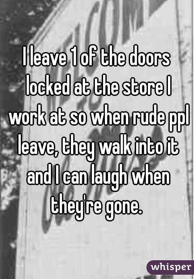 I leave 1 of the doors locked at the store I work at so when rude ppl leave, they walk into it and I can laugh when they're gone.