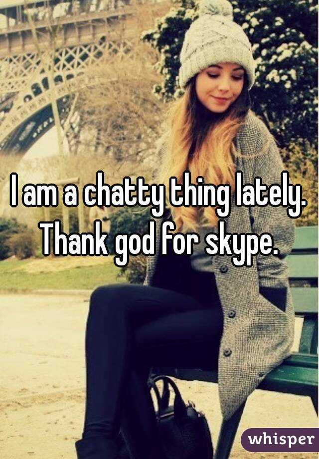 I am a chatty thing lately. Thank god for skype.