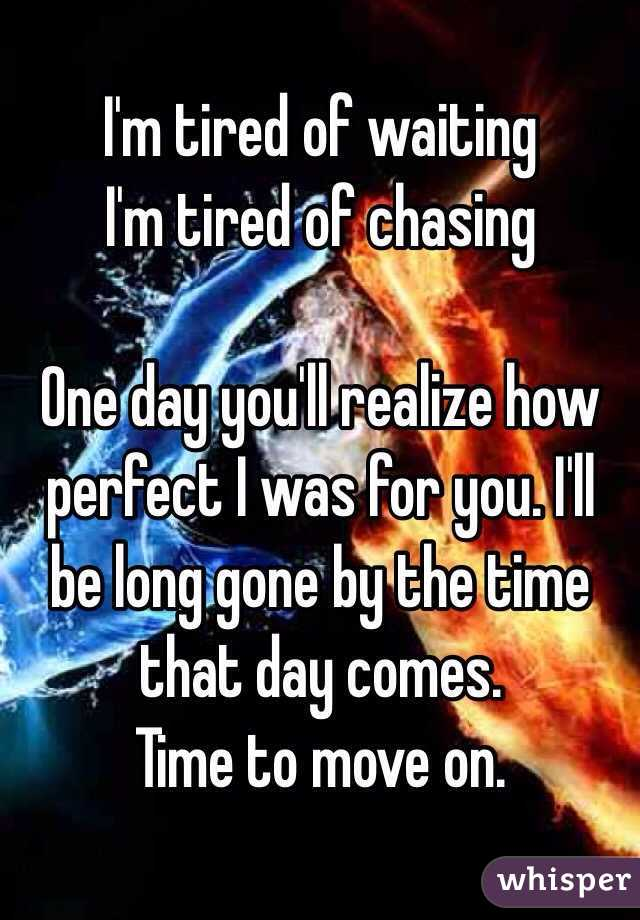 I'm tired of waiting I'm tired of chasing  One day you'll realize how perfect I was for you. I'll be long gone by the time that day comes.  Time to move on.