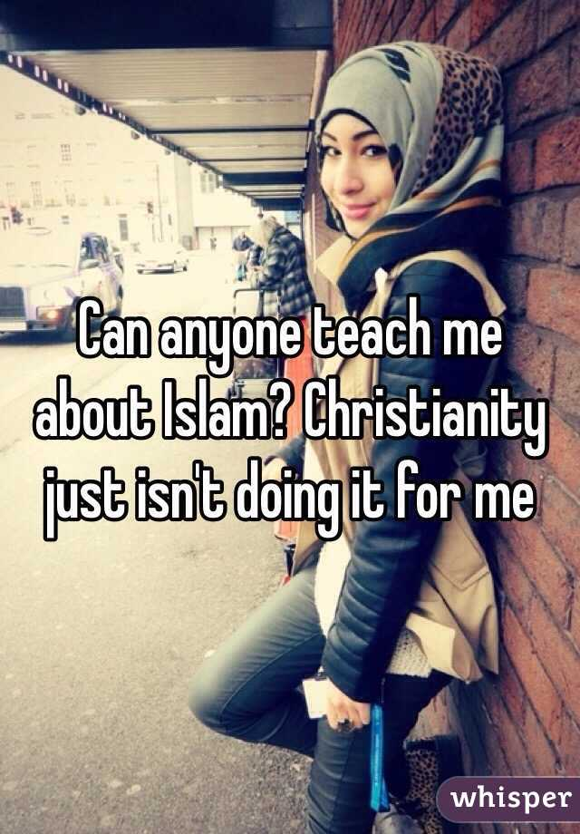Can anyone teach me about Islam? Christianity just isn't doing it for me