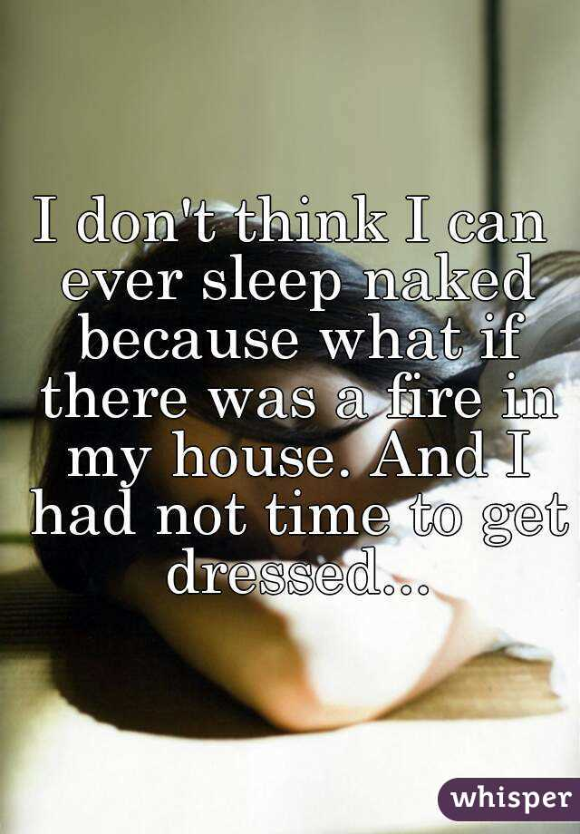 I don't think I can ever sleep naked because what if there was a fire in my house. And I had not time to get dressed...