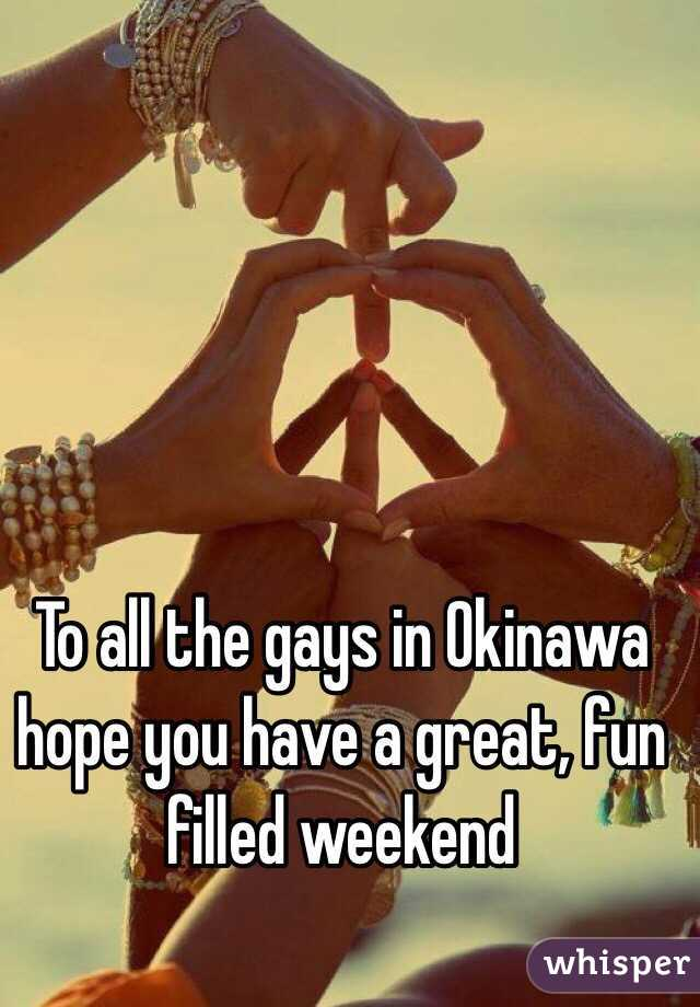 To all the gays in Okinawa hope you have a great, fun filled weekend