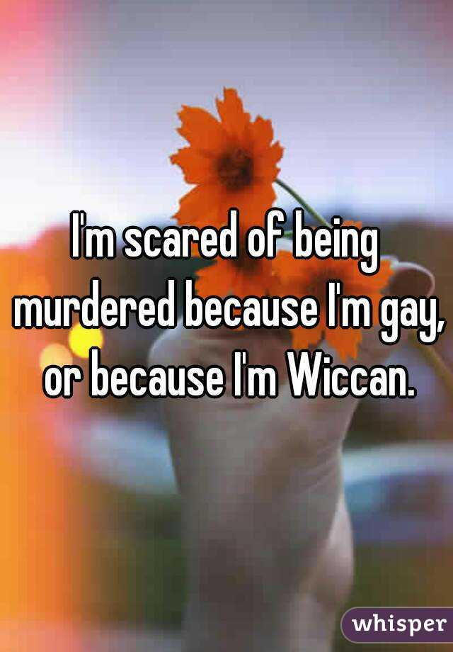 I'm scared of being murdered because I'm gay, or because I'm Wiccan.