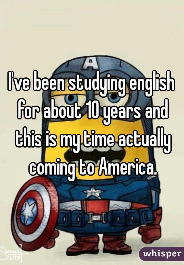 I've been studying english for about 10 years and this is my time actually coming to America.